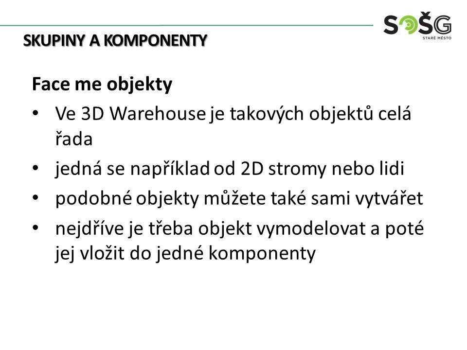 SKUPINY A KOMPONENTY Face me objekty Ve 3D Warehouse je takových objektů celá řada jedná se například od 2D stromy nebo lidi podobné objekty můžete také sami vytvářet nejdříve je třeba objekt vymodelovat a poté jej vložit do jedné komponenty