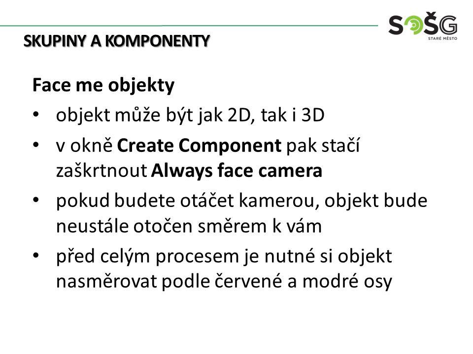 SKUPINY A KOMPONENTY Face me objekty objekt může být jak 2D, tak i 3D v okně Create Component pak stačí zaškrtnout Always face camera pokud budete otáčet kamerou, objekt bude neustále otočen směrem k vám před celým procesem je nutné si objekt nasměrovat podle červené a modré osy