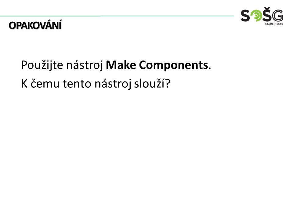 OPAKOVÁNÍ OPAKOVÁNÍ Použijte nástroj Make Components. K čemu tento nástroj slouží