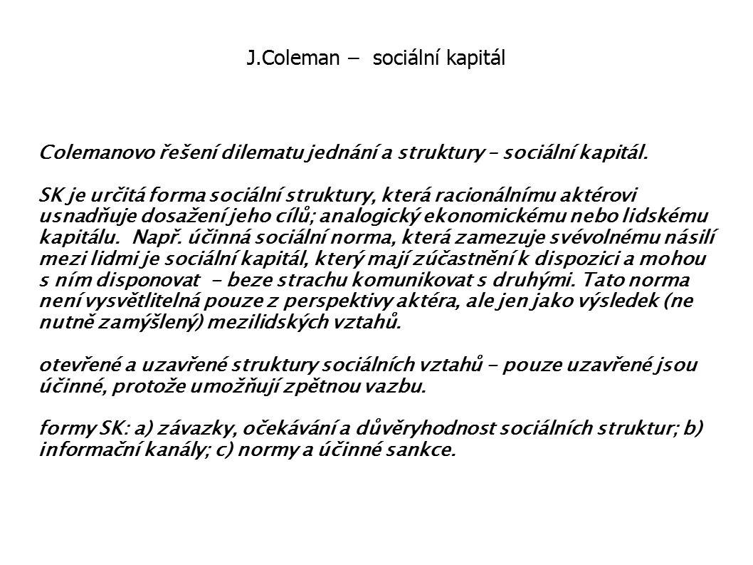 J.Coleman – sociální kapitál Colemanovo řešení dilematu jednání a struktury – sociální kapitál. SK je určitá forma sociální struktury, která racionáln