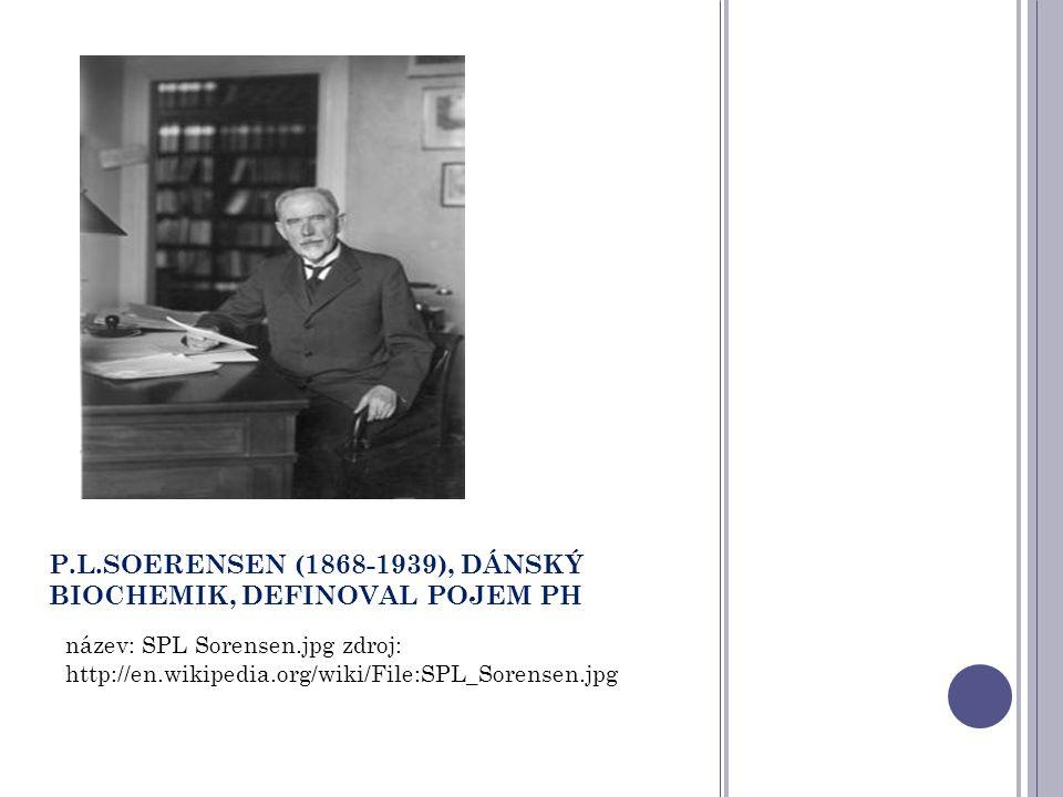 P.L.SOERENSEN (1868-1939), DÁNSKÝ BIOCHEMIK, DEFINOVAL POJEM PH název: SPL Sorensen.jpg zdroj: http://en.wikipedia.org/wiki/File:SPL_Sorensen.jpg