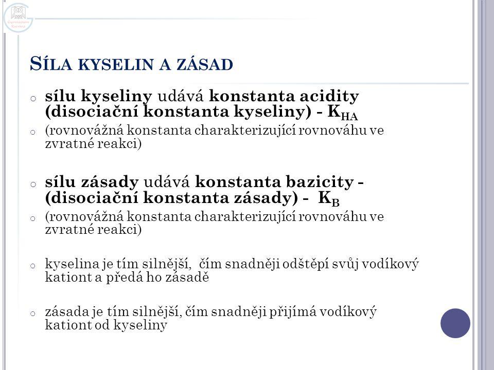 S ÍLA KYSELIN A ZÁSAD o sílu kyseliny udává konstanta acidity (disociační konstanta kyseliny) - K HA o (rovnovážná konstanta charakterizující rovnováh