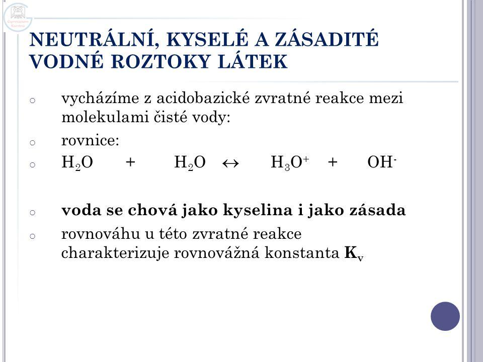 NEUTRÁLNÍ, KYSELÉ A ZÁSADITÉ VODNÉ ROZTOKY LÁTEK o vycházíme z acidobazické zvratné reakce mezi molekulami čisté vody: o rovnice: o H 2 O + H 2 O  H