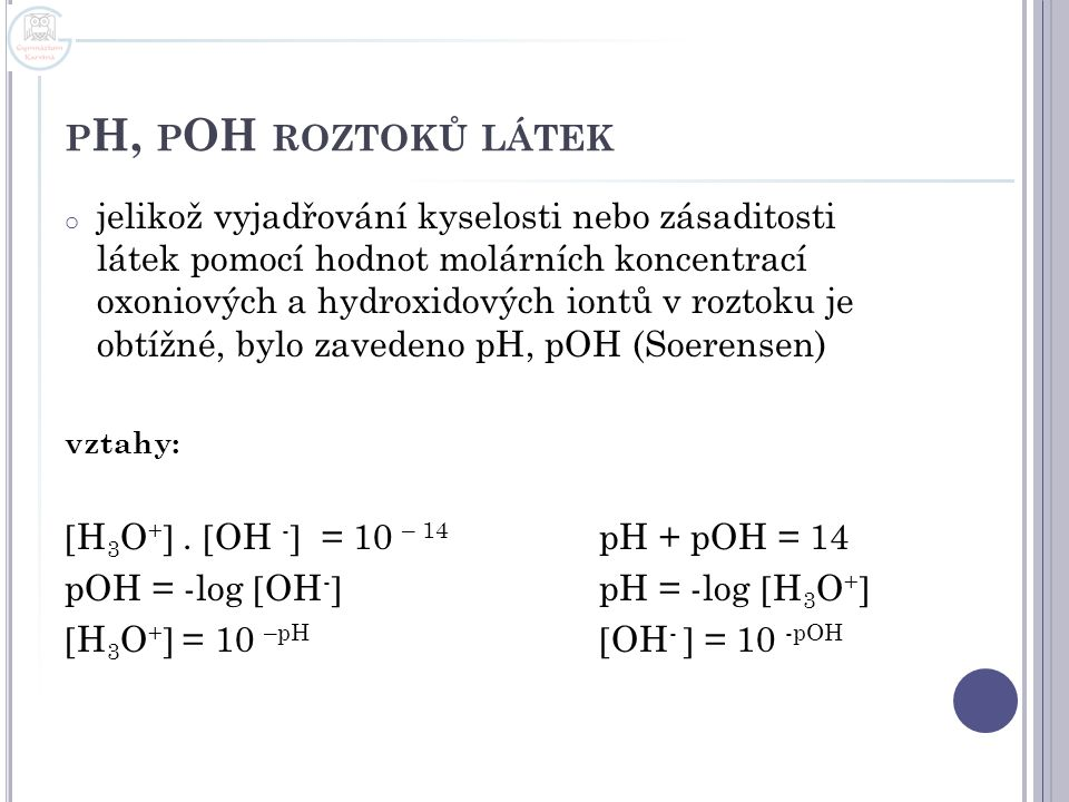 P H, P OH ROZTOKŮ LÁTEK o jelikož vyjadřování kyselosti nebo zásaditosti látek pomocí hodnot molárních koncentrací oxoniových a hydroxidových iontů v