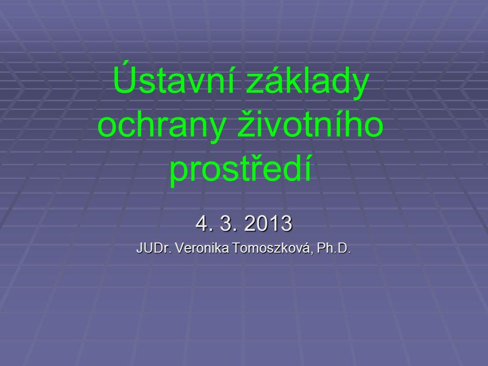 Ústavní základy ochrany životního prostředí 4. 3. 2013 JUDr. Veronika Tomoszková, Ph.D.