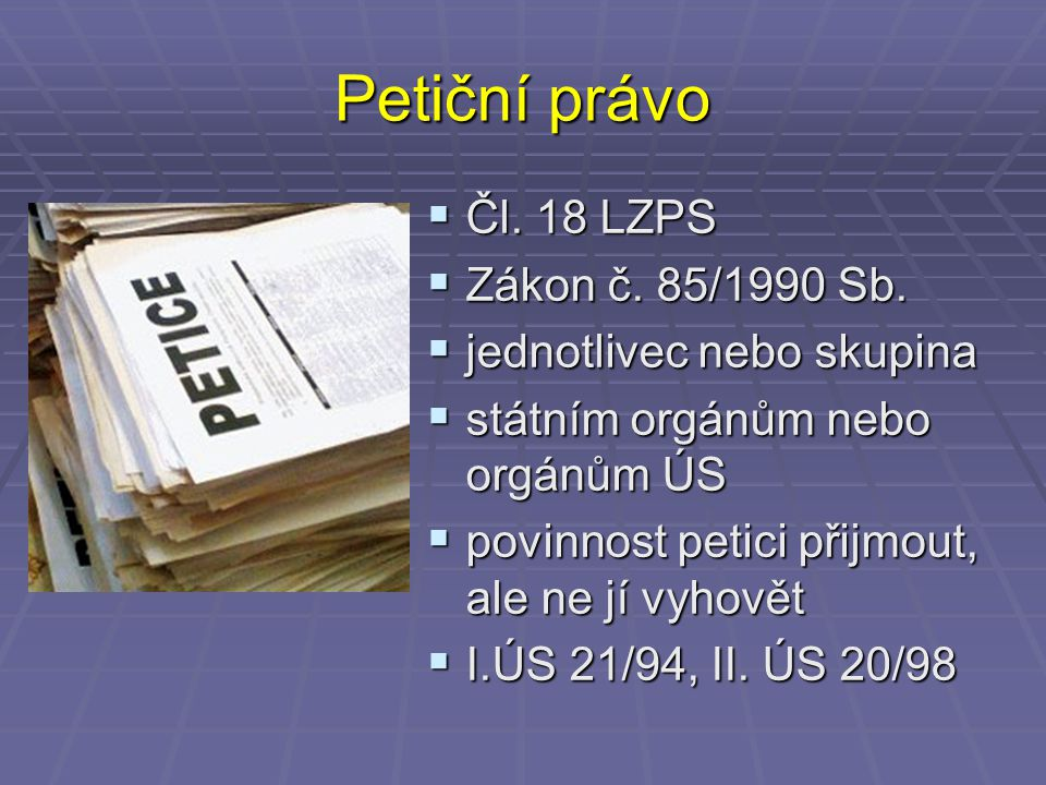 Petiční právo  Čl. 18 LZPS  Zákon č. 85/1990 Sb.  jednotlivec nebo skupina  státním orgánům nebo orgánům ÚS  povinnost petici přijmout, ale ne jí