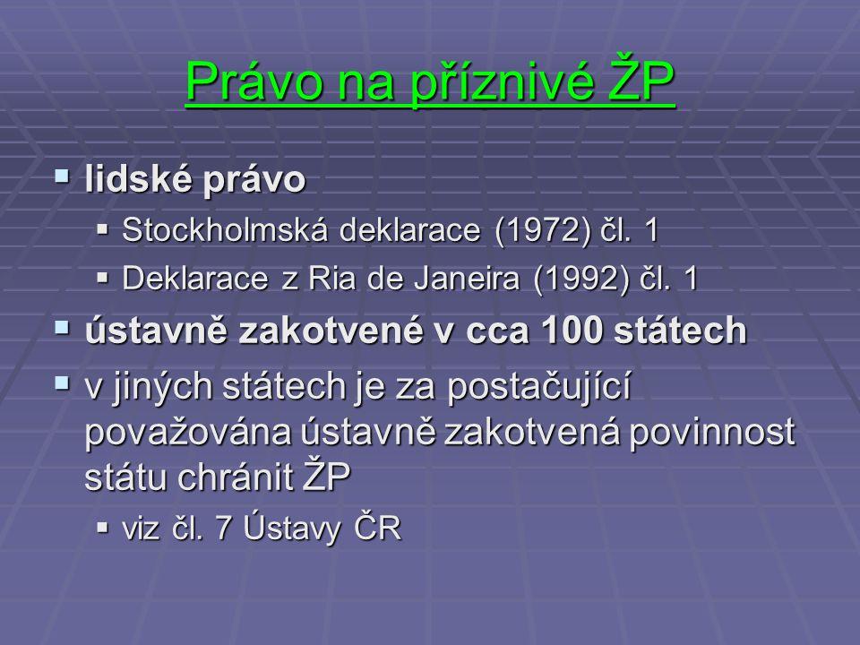 Právo na příznivé ŽP  lidské právo  Stockholmská deklarace (1972) čl. 1  Deklarace z Ria de Janeira (1992) čl. 1  ústavně zakotvené v cca 100 stát