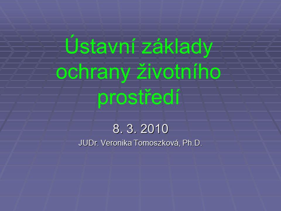 Ústavní základy ochrany životního prostředí 8. 3. 2010 JUDr. Veronika Tomoszková, Ph.D.