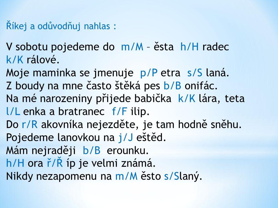 Říkej a odůvodňuj nahlas : V sobotu pojedeme do m/M – ěsta h/H radec k/K rálové.