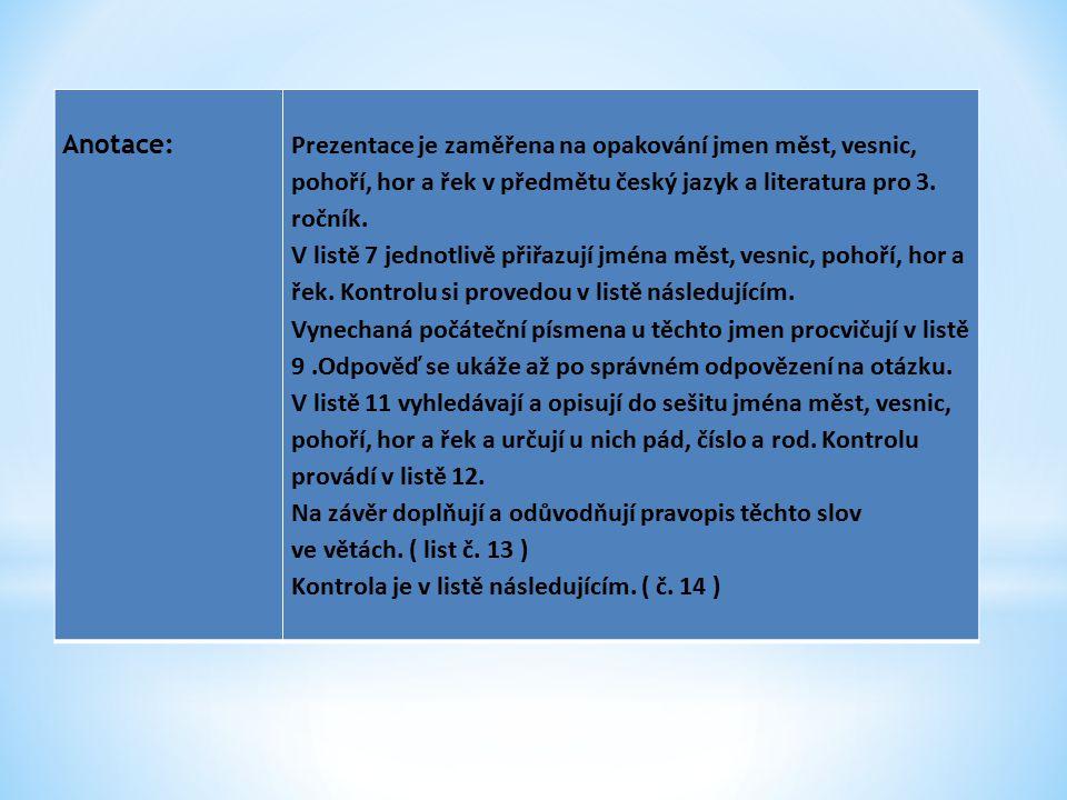 Anotace:Prezentace je zaměřena na opakování jmen měst, vesnic, pohoří, hor a řek v předmětu český jazyk a literatura pro 3.