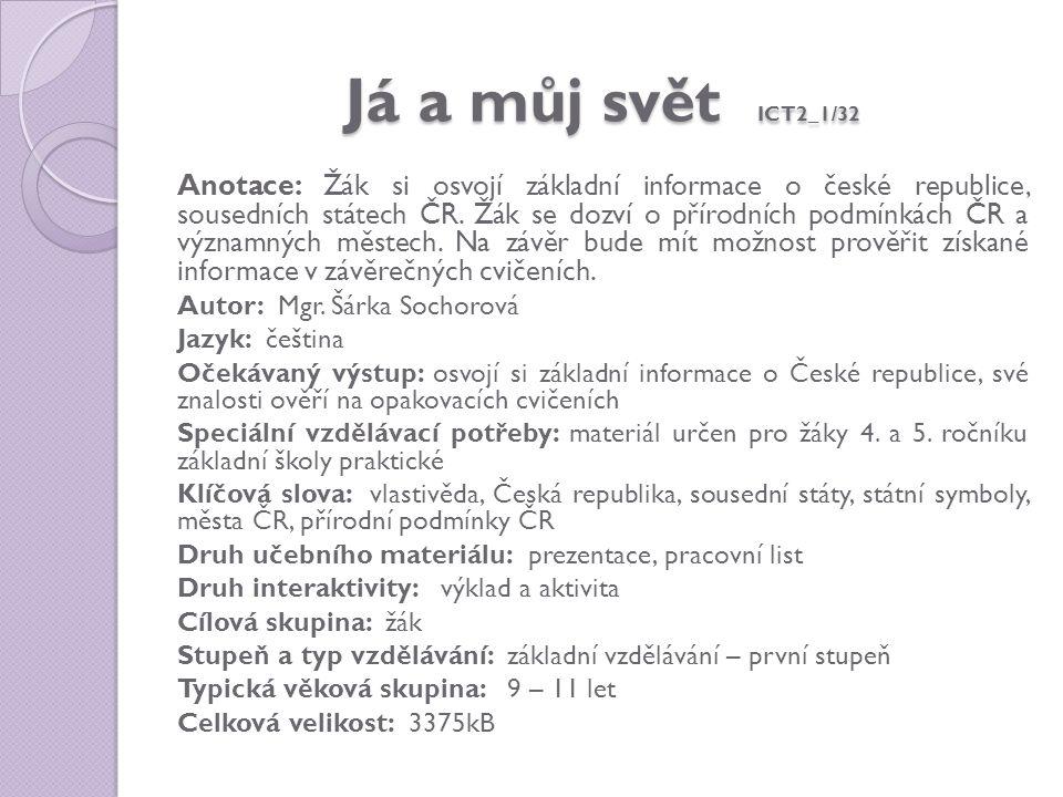 Já a můj svět ICT2_1/32 Anotace: Žák si osvojí základní informace o české republice, sousedních státech ČR. Žák se dozví o přírodních podmínkách ČR a
