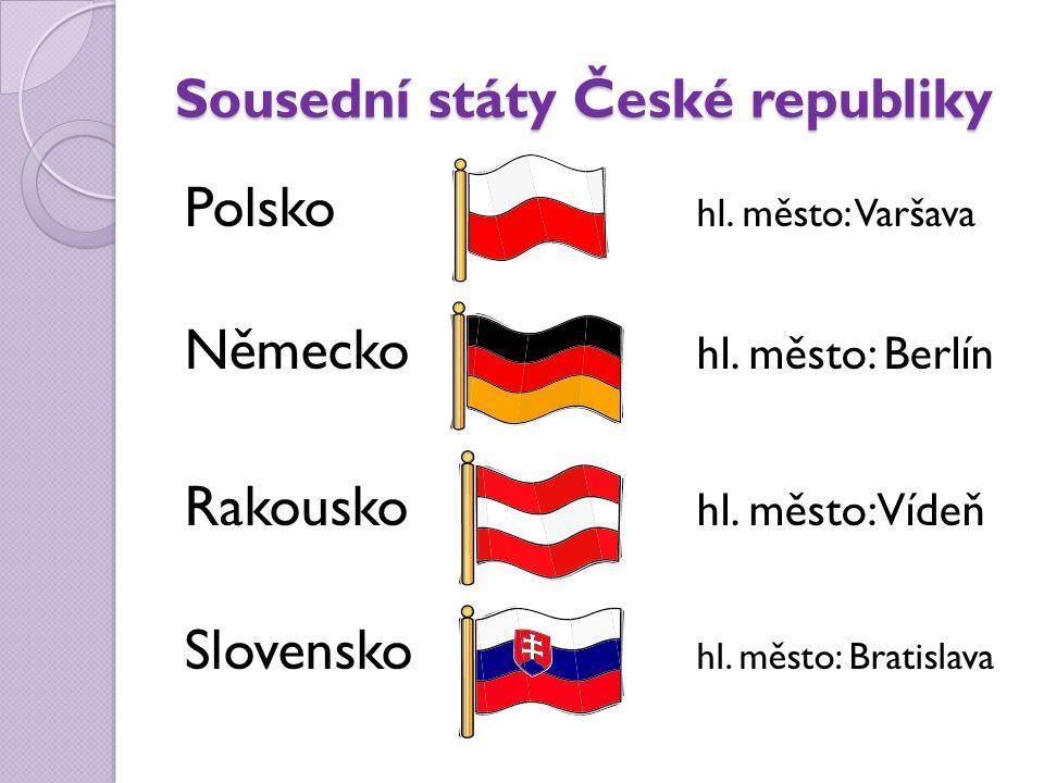 Sousední státy České republiky Polsko hl. město: Varšava Německo hl. město: Berlín Rakousko hl. město: Vídeň Slovensko hl. město: Bratislava