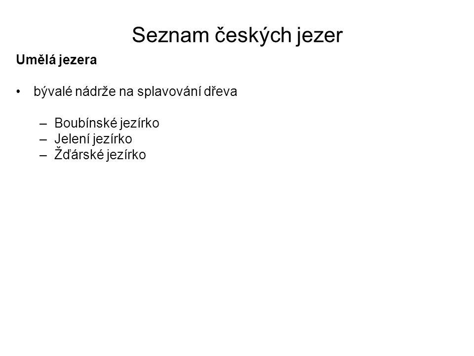 Seznam českých jezer Umělá jezera bývalé nádrže na splavování dřeva –Boubínské jezírko –Jelení jezírko –Žďárské jezírko