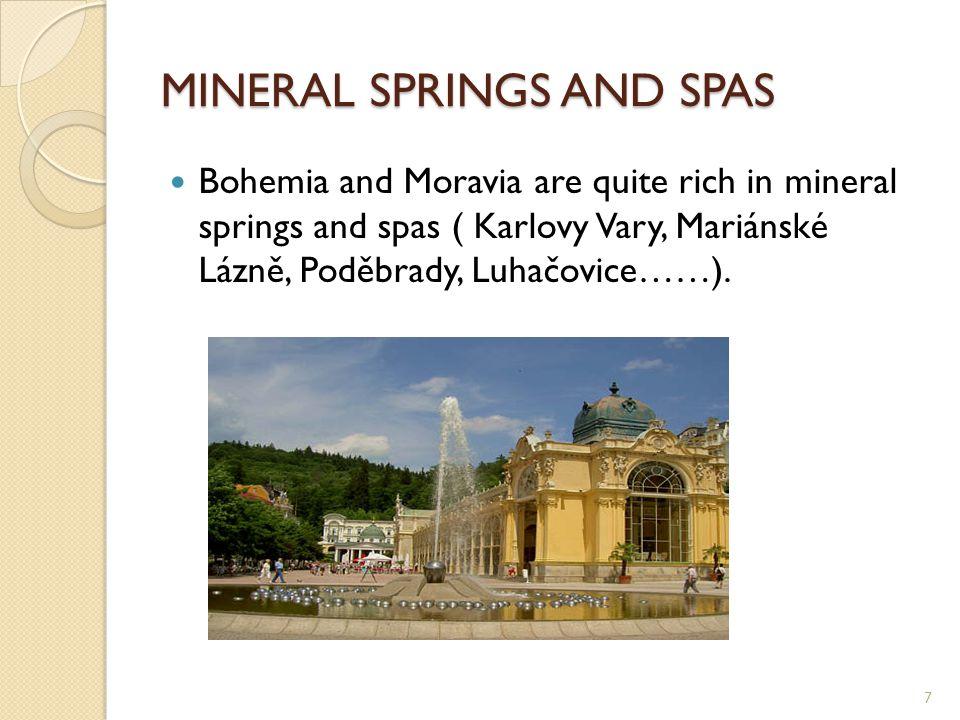 MINERAL SPRINGS AND SPAS Bohemia and Moravia are quite rich in mineral springs and spas ( Karlovy Vary, Mariánské Lázně, Poděbrady, Luhačovice……).