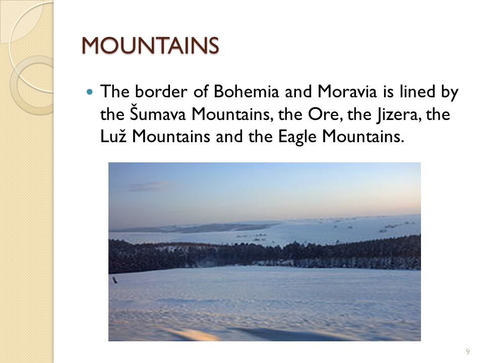 MOUNTAINS The border of Bohemia and Moravia is lined by the Šumava Mountains, the Ore, the Jizera, the Luž Mountains and the Eagle Mountains. 9