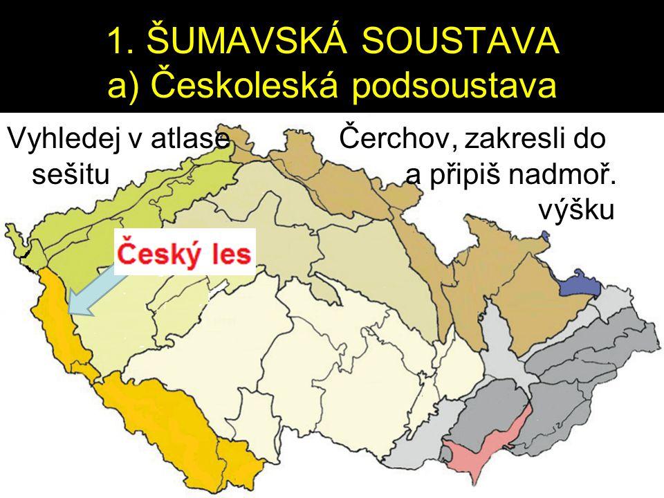 1. ŠUMAVSKÁ SOUSTAVA a) Českoleská podsoustava Vyhledej v atlase Čerchov, zakresli do sešitu a připiš nadmoř. výšku