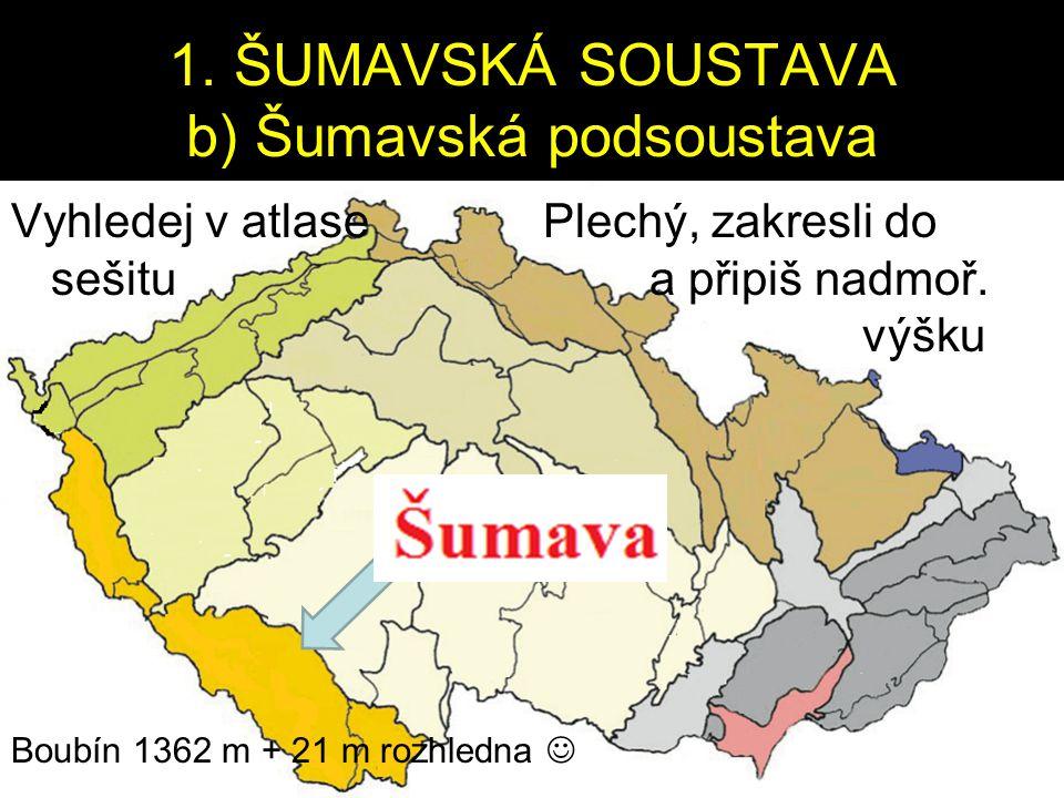 1. ŠUMAVSKÁ SOUSTAVA b) Šumavská podsoustava Vyhledej v atlase Plechý, zakresli do sešitu a připiš nadmoř. výšku Boubín 1362 m + 21 m rozhledna