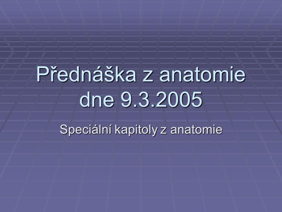 Přednáška z anatomie dne 9.3.2005 Speciální kapitoly z anatomie