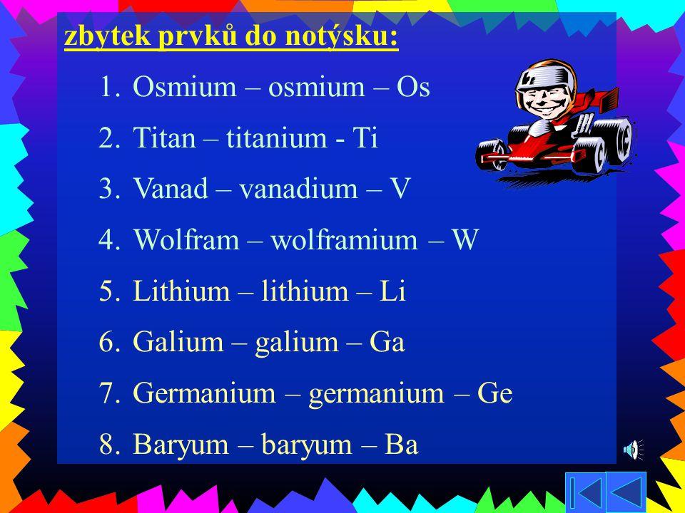 Třetích 10 prvků do notýsku: 1.Hořčík – magnesium - Mg 2.Vápník – calcium – Ca 3.Cín – stannum – Sn 4.Mangan – manganum – Mn 5.Olovo – plumbum – Pb 6.Zlato – aurum – Au 7.Stříbro – argentum – Ag 8.Rtuť – hydrargyrum – Hg 9.Platina – platinum – Pt 10.Chrom – chromium – Cr