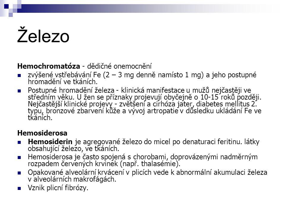 Železo Hemochromatóza - dědičné onemocnění zvýšené vstřebávání Fe (2 – 3 mg denně namísto 1 mg) a jeho postupné hromadění ve tkáních. Postupné hromadě