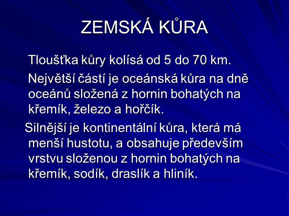 ZEMSKÁ KŮRA Tloušťka kůry kolísá od 5 do 70 km. Tloušťka kůry kolísá od 5 do 70 km. Největší částí je oceánská kůra na dně oceánů složená z hornin boh
