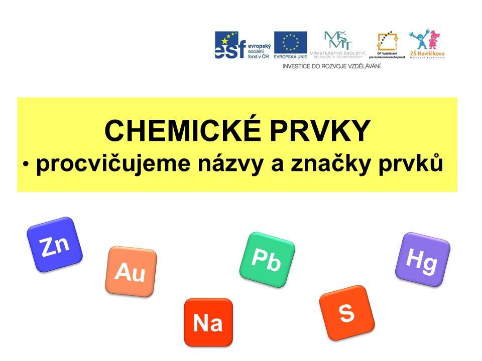 CHEMICKÉ PRVKY procvičujeme názvy a značky prvků Zn Au Pb Hg S S Na