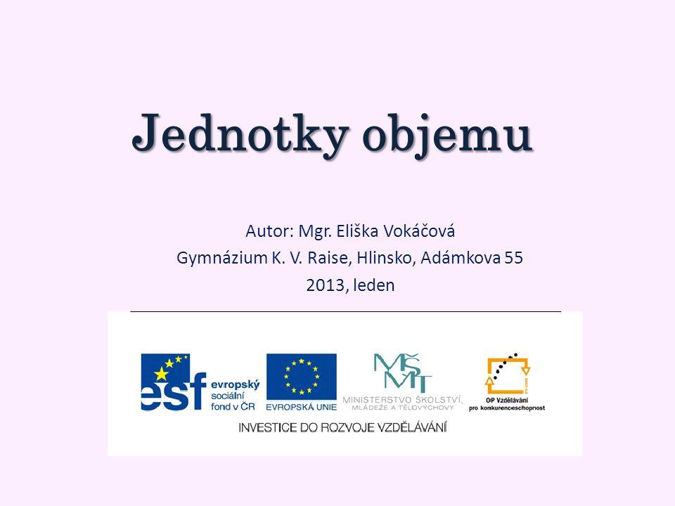 Jednotky objemu Autor: Mgr. Eliška Vokáčová Gymnázium K. V. Raise, Hlinsko, Adámkova 55 2013, leden