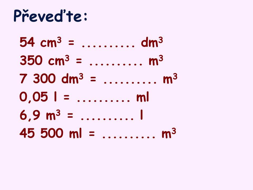 Převeďte: 54 cm 3 =..........dm 3 350 cm 3 =..........
