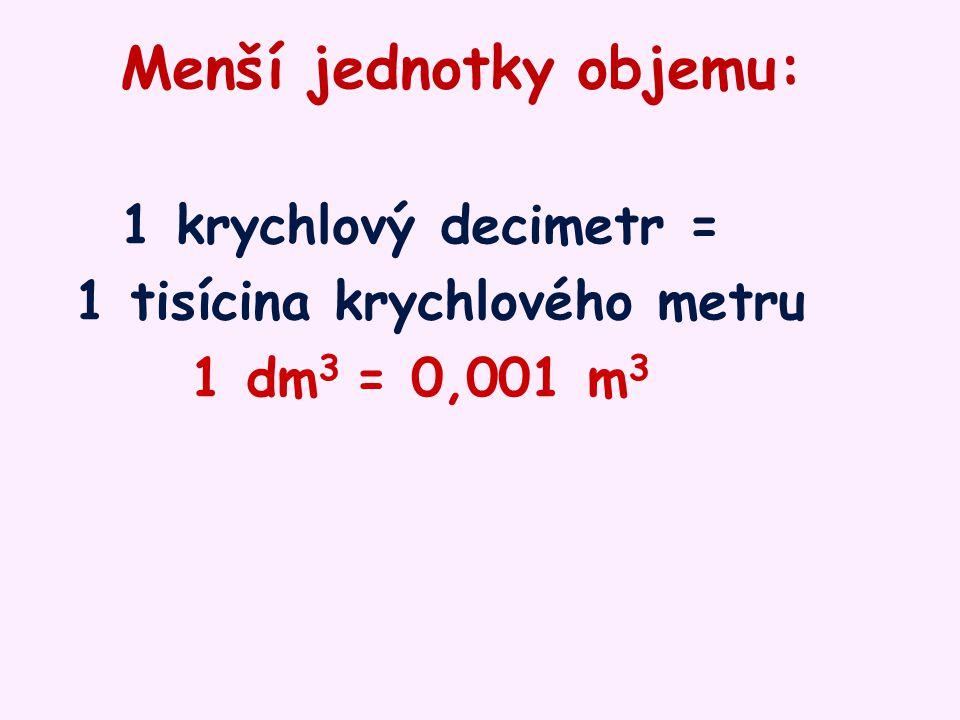 Jednotky používané v praxi: 1 litr = 1 krychlový decimetr 1 l = 1 dm 3 1 mililitr = 1 tisícina litru = = 1 krychlový centimetr 1 ml = 0,001 l = 1 cm 3