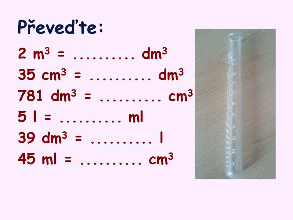 Kontrolujte: 2 m 3 = 2 000 dm 3 35 cm 3 = 0,035 dm 3 781 dm 3 =781 000 cm 3 5 l = 5 000 ml 39 dm 3 = 39 l 45 ml = 45 cm 3
