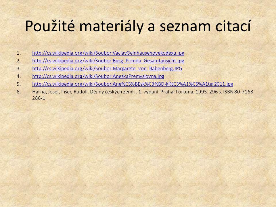 Použité materiály a seznam citací 1.http://cs.wikipedia.org/wiki/Soubor:VaclavGelnhausenovekodexu.jpghttp://cs.wikipedia.org/wiki/Soubor:VaclavGelnhausenovekodexu.jpg 2.http://cs.wikipedia.org/wiki/Soubor:Burg_Primda_Gesamtansicht.jpghttp://cs.wikipedia.org/wiki/Soubor:Burg_Primda_Gesamtansicht.jpg 3.http://cs.wikipedia.org/wiki/Soubor:Margarete_von_Babenberg.JPGhttp://cs.wikipedia.org/wiki/Soubor:Margarete_von_Babenberg.JPG 4.http://cs.wikipedia.org/wiki/Soubor:AnezkaPremyslovna.jpghttp://cs.wikipedia.org/wiki/Soubor:AnezkaPremyslovna.jpg 5.http://cs.wikipedia.org/wiki/Soubor:Ane%C5%BEsk%C3%BD-kl%C3%A1%C5%A1ter2011.jpghttp://cs.wikipedia.org/wiki/Soubor:Ane%C5%BEsk%C3%BD-kl%C3%A1%C5%A1ter2011.jpg 6.Harna, Josef, Fišer, Rudolf.