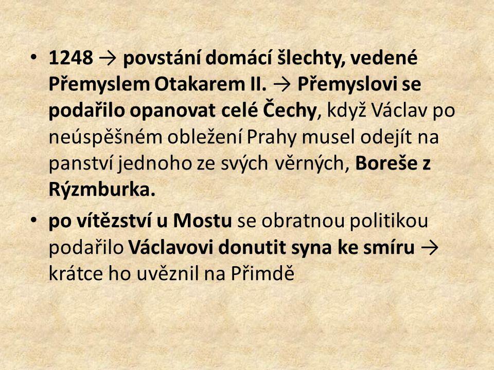 1248 → povstání domácí šlechty, vedené Přemyslem Otakarem II. → Přemyslovi se podařilo opanovat celé Čechy, když Václav po neúspěšném obležení Prahy m
