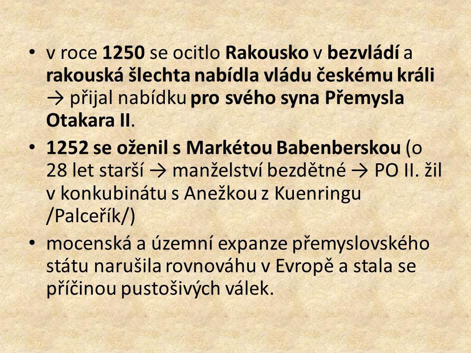 v roce 1250 se ocitlo Rakousko v bezvládí a rakouská šlechta nabídla vládu českému králi → přijal nabídku pro svého syna Přemysla Otakara II. 1252 se