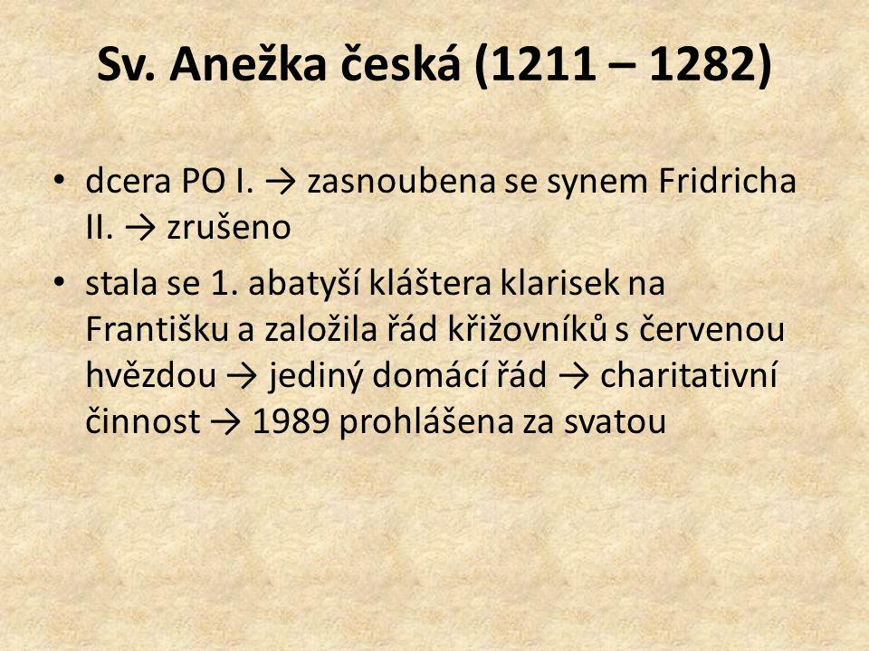Sv. Anežka česká (1211 – 1282) dcera PO I. → zasnoubena se synem Fridricha II. → zrušeno stala se 1. abatyší kláštera klarisek na Františku a založila