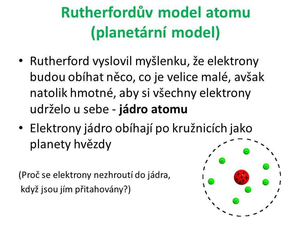 Rutherfordův model atomu (planetární model) Rutherford vyslovil myšlenku, že elektrony budou obíhat něco, co je velice malé, avšak natolik hmotné, aby