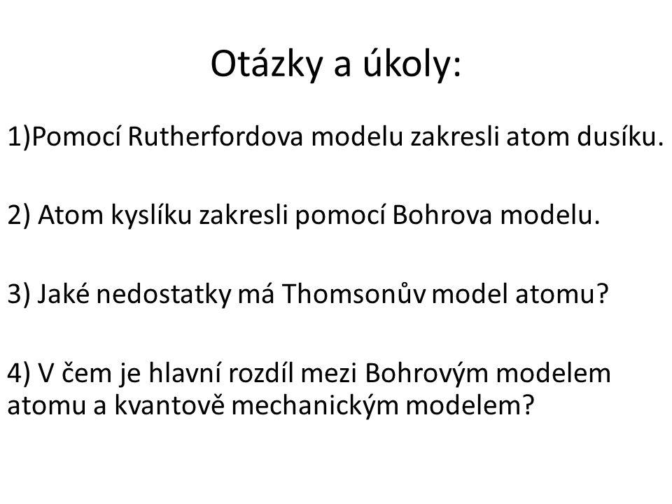 Otázky a úkoly: 1)Pomocí Rutherfordova modelu zakresli atom dusíku. 2) Atom kyslíku zakresli pomocí Bohrova modelu. 3) Jaké nedostatky má Thomsonův mo