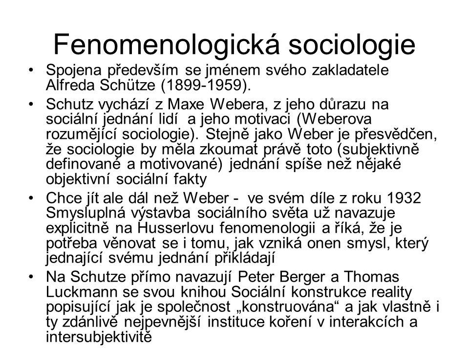 Fenomenologická sociologie Spojena především se jménem svého zakladatele Alfreda Schütze (1899-1959). Schutz vychází z Maxe Webera, z jeho důrazu na s