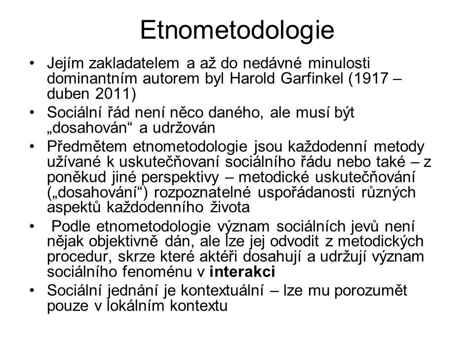 Etnometodologie Jejím zakladatelem a až do nedávné minulosti dominantním autorem byl Harold Garfinkel (1917 – duben 2011) Sociální řád není něco danéh