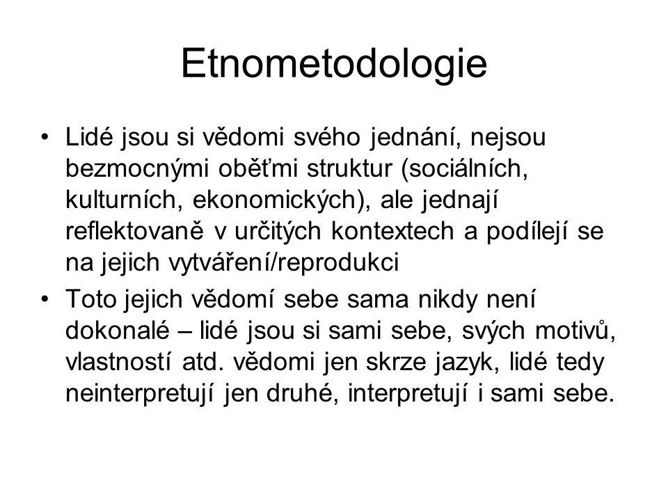 Etnometodologie Lidé jsou si vědomi svého jednání, nejsou bezmocnými oběťmi struktur (sociálních, kulturních, ekonomických), ale jednají reflektovaně