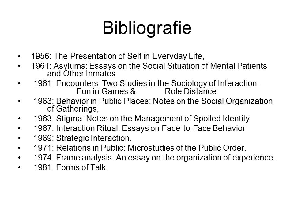 Bibliografie 1956: The Presentation of Self in Everyday Life, 1961: Asylums: Essays on the Social Situation of Mental Patients and Other Inmates 1961: