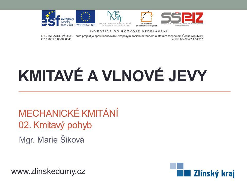 MECHANICKÉ KMITÁNÍ 02. Kmitavý pohyb Mgr. Marie Šiková KMITAVÉ A VLNOVÉ JEVY www.zlinskedumy.cz