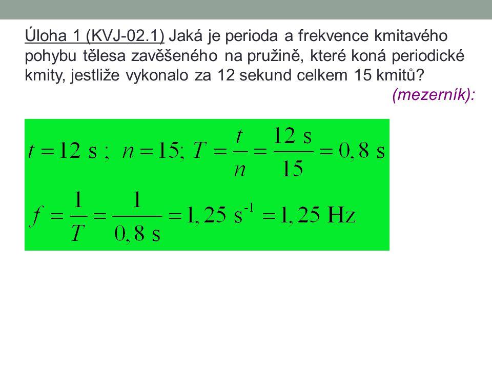 Úloha 1 (KVJ-02.1) Jaká je perioda a frekvence kmitavého pohybu tělesa zavěšeného na pružině, které koná periodické kmity, jestliže vykonalo za 12 sekund celkem 15 kmitů.