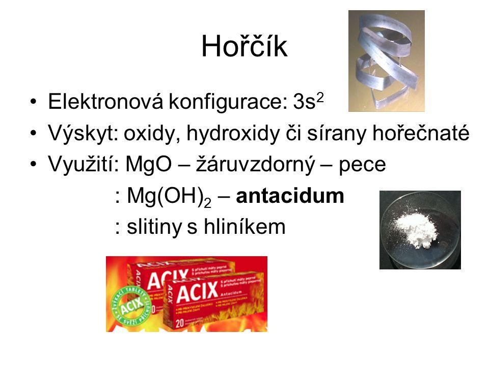 Hořčík Elektronová konfigurace: 3s 2 Výskyt: oxidy, hydroxidy či sírany hořečnaté Využití: MgO – žáruvzdorný – pece : Mg(OH) 2 – antacidum : slitiny s