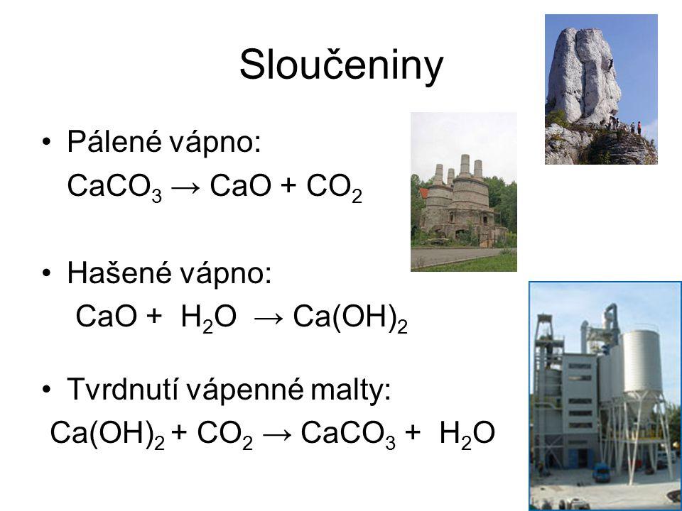 Sloučeniny Pálené vápno: CaCO 3 → CaO + CO 2 Hašené vápno: CaO + H 2 O → Ca(OH) 2 Tvrdnutí vápenné malty: Ca(OH) 2 + CO 2 → CaCO 3 + H 2 O