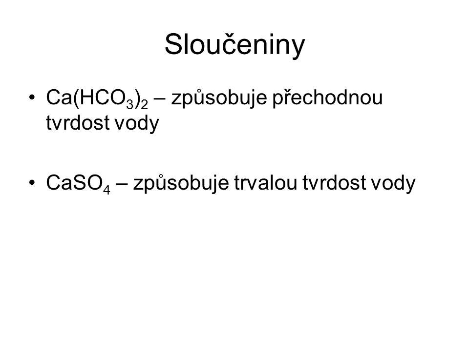 Sloučeniny Ca(HCO 3 ) 2 – způsobuje přechodnou tvrdost vody CaSO 4 – způsobuje trvalou tvrdost vody