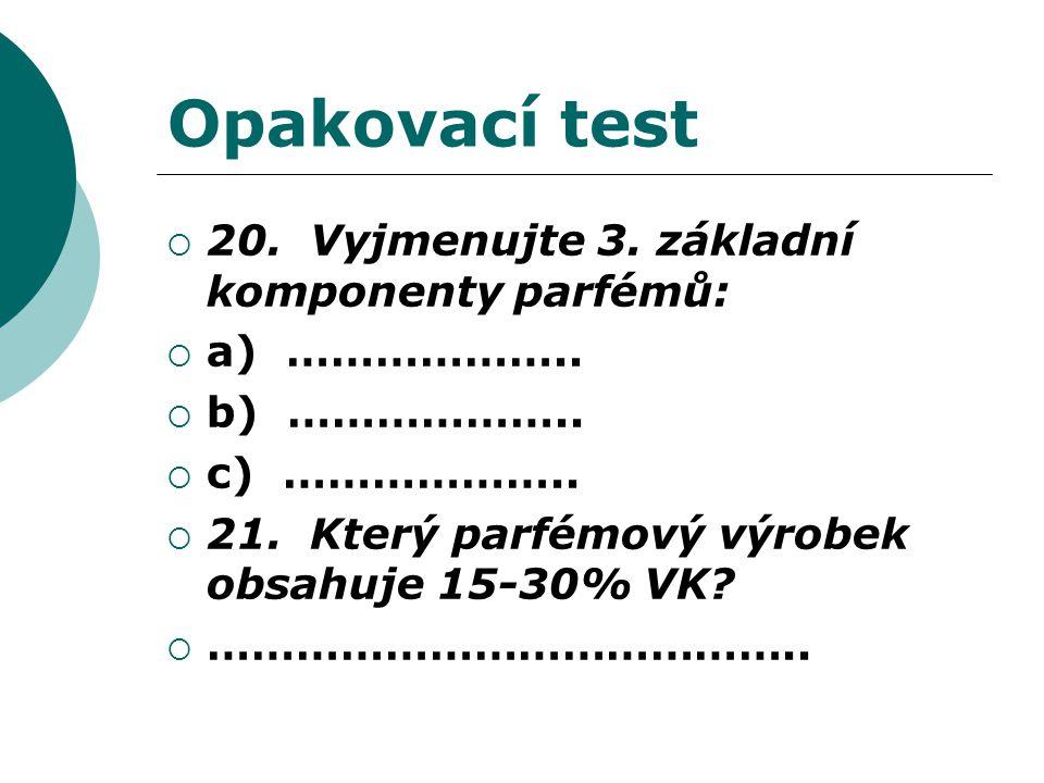 Opakovací test  20. Vyjmenujte 3. základní komponenty parfémů:  a) ………………..