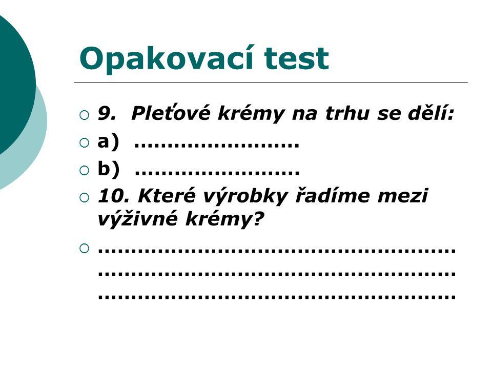 Opakovací test  9. Pleťové krémy na trhu se dělí:  a) …………………….