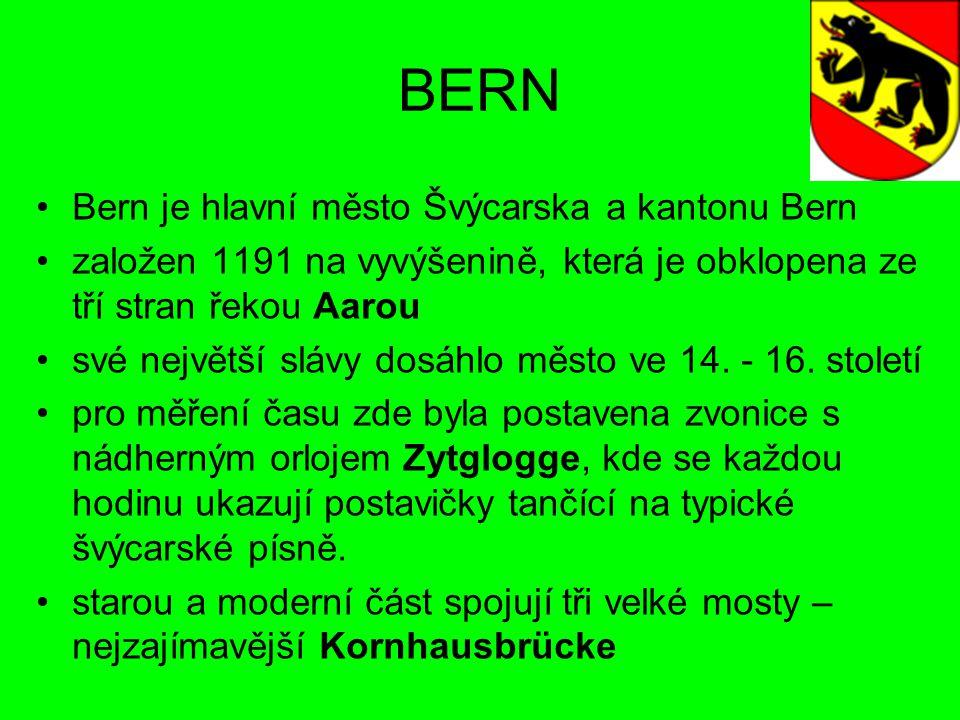 BERN Bern je hlavní město Švýcarska a kantonu Bern založen 1191 na vyvýšenině, která je obklopena ze tří stran řekou Aarou své největší slávy dosáhlo