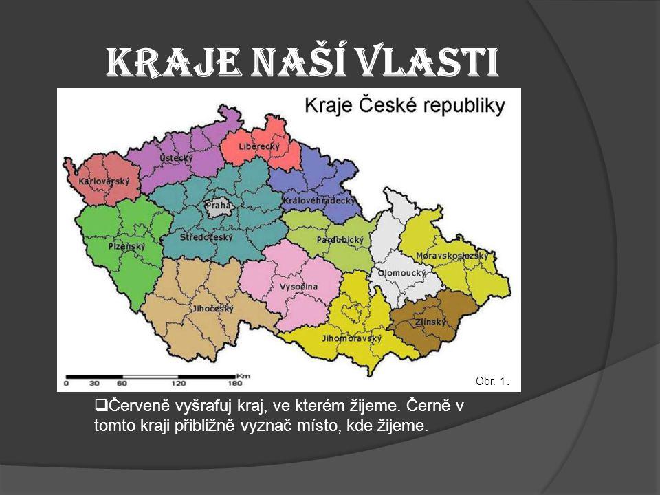 Kraje naší vlasti  Červeně vyšrafuj kraj, ve kterém žijeme. Černě v tomto kraji přibližně vyznač místo, kde žijeme. Obr. 1.