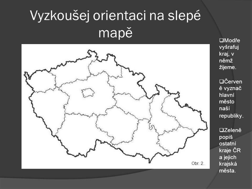Vyzkoušej orientaci na slepé mapě  Modře vyšrafuj kraj, v němž žijeme.  Červen ě vyznač hlavní město naší republiky.  Zeleně popiš ostatní kraje ČR
